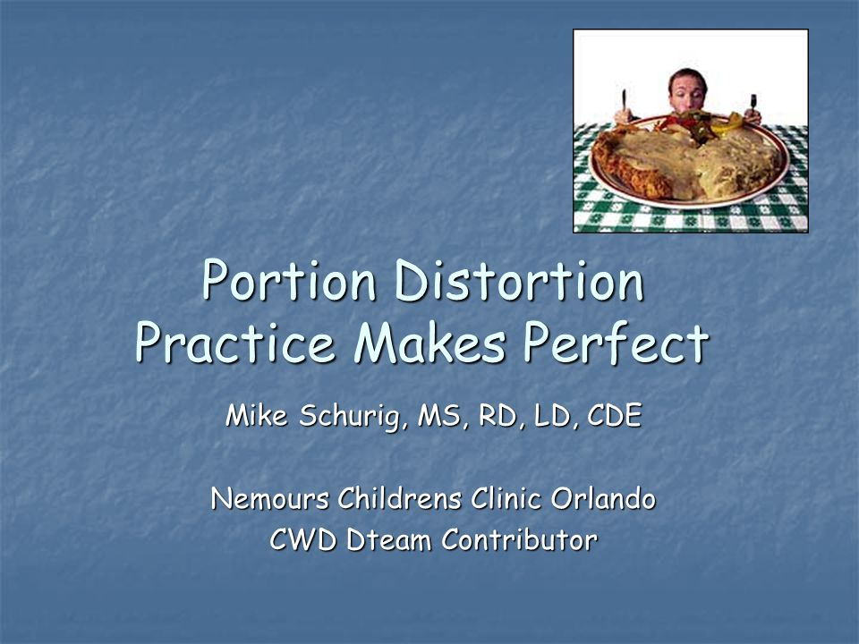 Portion Distortion Practice Makes Perfect Mike Schurig, MS, RD, LD, CDE Nemours Childrens Clinic Orlando CWD Dteam Contributor