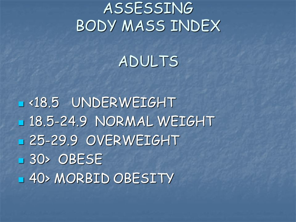 ASSESSING BODY MASS INDEX ADULTS <18.5 UNDERWEIGHT <18.5 UNDERWEIGHT 18.5-24.9 NORMAL WEIGHT 18.5-24.9 NORMAL WEIGHT 25-29.9 OVERWEIGHT 25-29.9 OVERWEIGHT 30> OBESE 30> OBESE 40> MORBID OBESITY 40> MORBID OBESITY