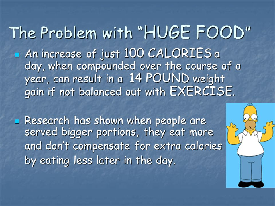 The Problem with HUGE FOOD The Problem with HUGE FOOD An increase of just 100 CALORIES a day, when compounded over the course of a year, can result in a 14 POUND weight gain if not balanced out with EXERCISE.