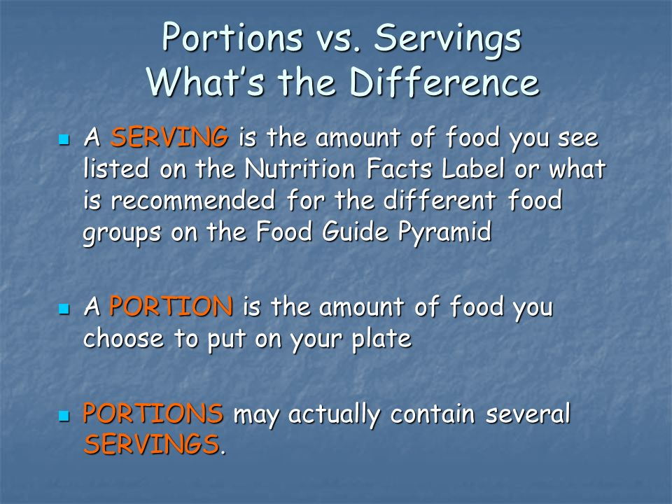 Portions vs. Servings Whats the Difference A SERVING is the amount of food you see listed on the Nutrition Facts Label or what is recommended for the