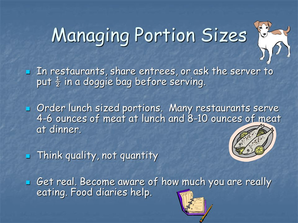 Managing Portion Sizes In restaurants, share entrees, or ask the server to put ½ in a doggie bag before serving.