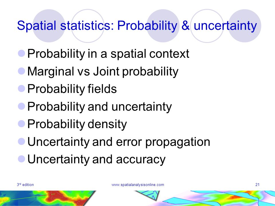 3 rd editionwww.spatialanalysisonline.com21 Spatial statistics: Probability & uncertainty Probability in a spatial context Marginal vs Joint probability Probability fields Probability and uncertainty Probability density Uncertainty and error propagation Uncertainty and accuracy