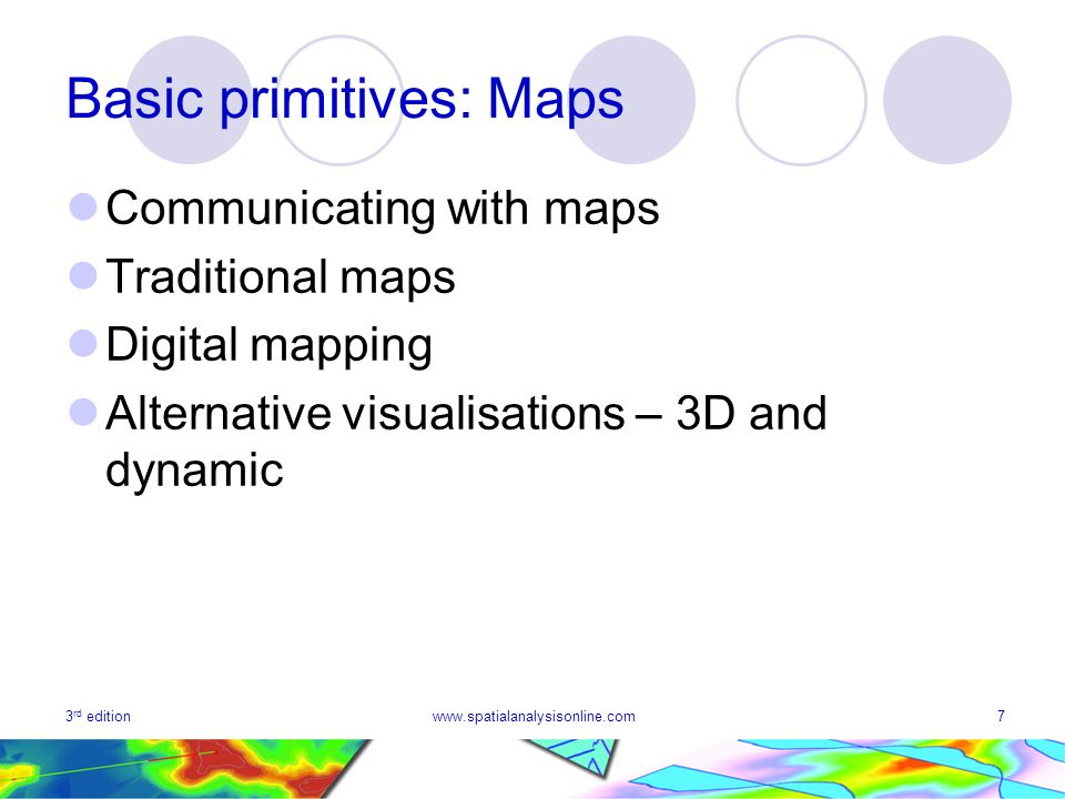 3 rd editionwww.spatialanalysisonline.com7 Basic primitives: Maps Communicating with maps Traditional maps Digital mapping Alternative visualisations – 3D and dynamic