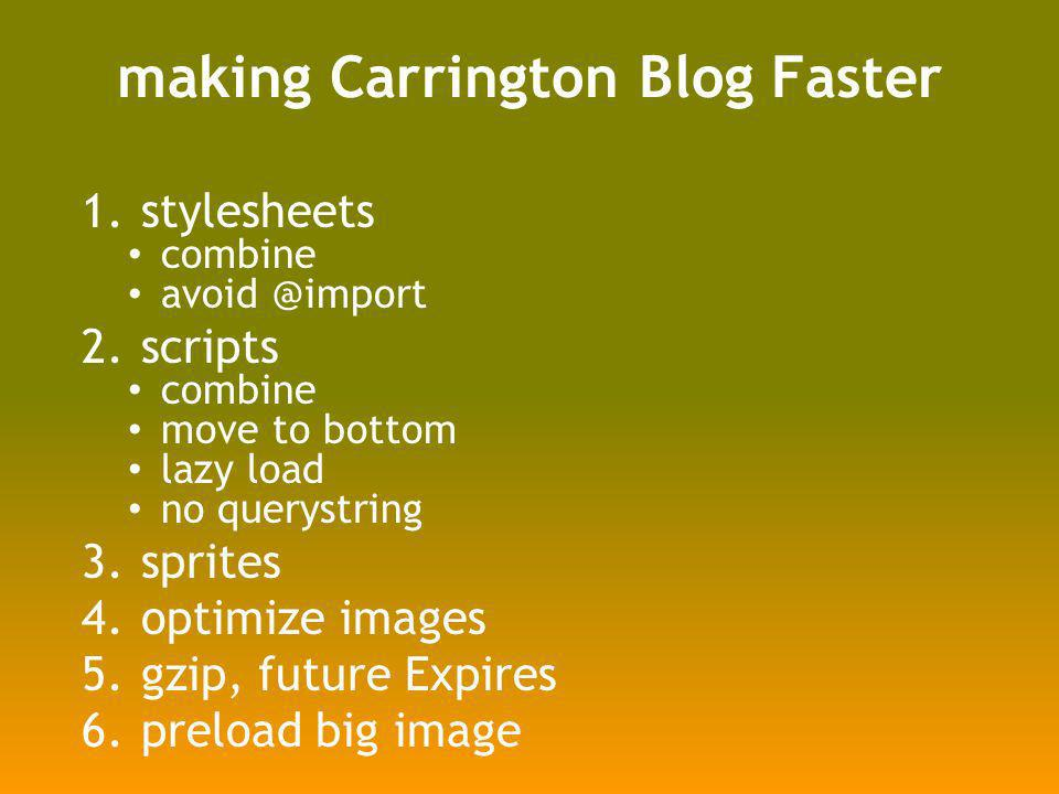 making Carrington Blog Faster 1.stylesheets combine avoid @import 2.scripts combine move to bottom lazy load no querystring 3.sprites 4.optimize images 5.gzip, future Expires 6.preload big image