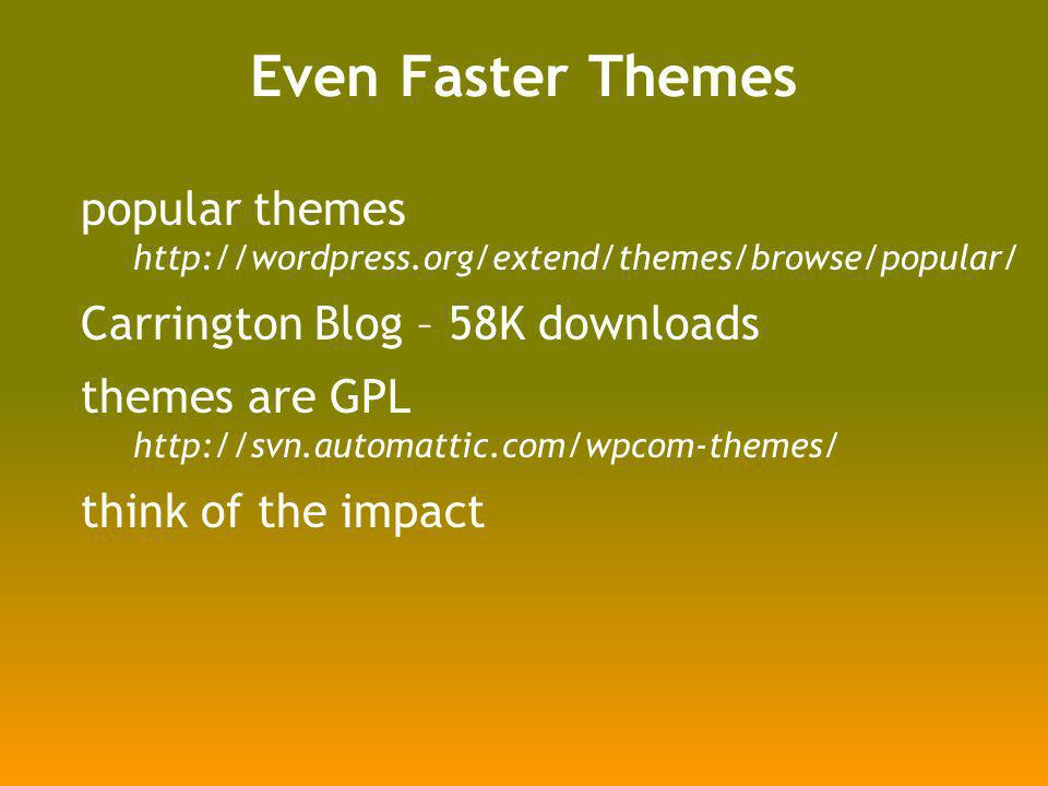 Even Faster Themes popular themes http://wordpress.org/extend/themes/browse/popular/ Carrington Blog – 58K downloads themes are GPL http://svn.automattic.com/wpcom-themes/ think of the impact