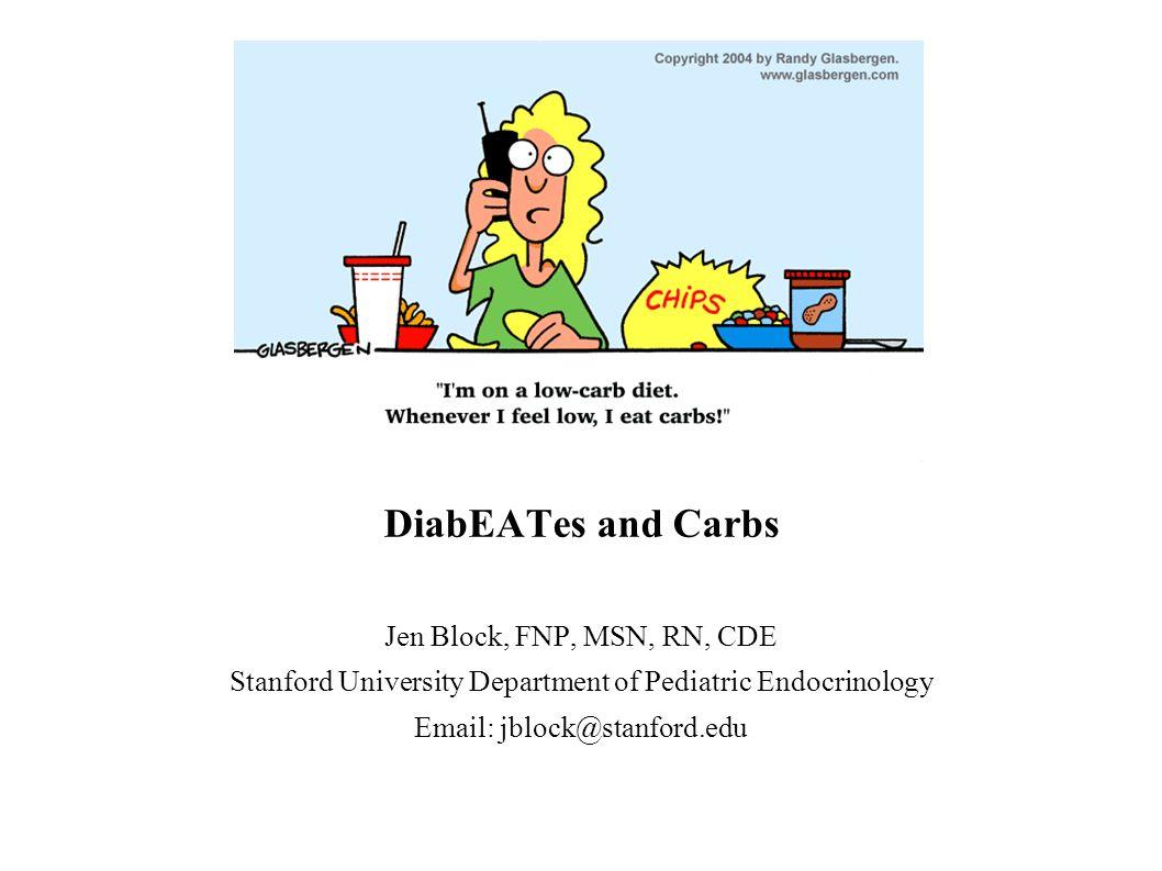 DiabEATes and Carbs Jen Block, FNP, MSN, RN, CDE Stanford University Department of Pediatric Endocrinology Email: jblock@stanford.edu