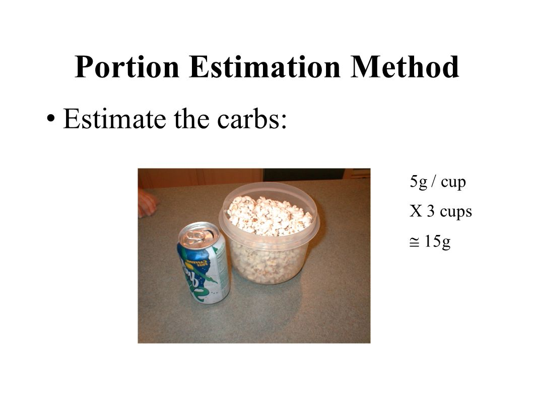Portion Estimation Method Estimate the carbs: 5g / cup X 3 cups 15g