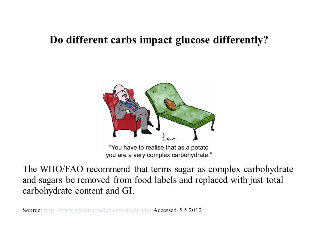 Do different carbs impact glucose differently? The WHO/FAO recommend that terms sugar as complex carbohydrate and sugars be removed from food labels a