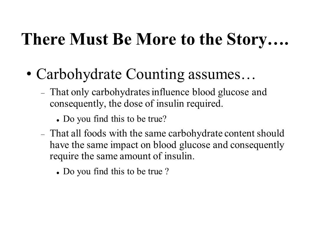 There Must Be More to the Story…. Carbohydrate Counting assumes… That only carbohydrates influence blood glucose and consequently, the dose of insulin