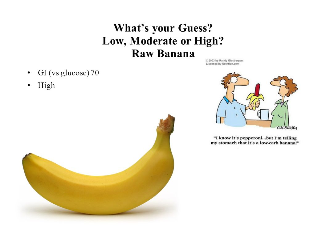 Whats your Guess? Low, Moderate or High? Raw Banana GI (vs glucose) 70 High