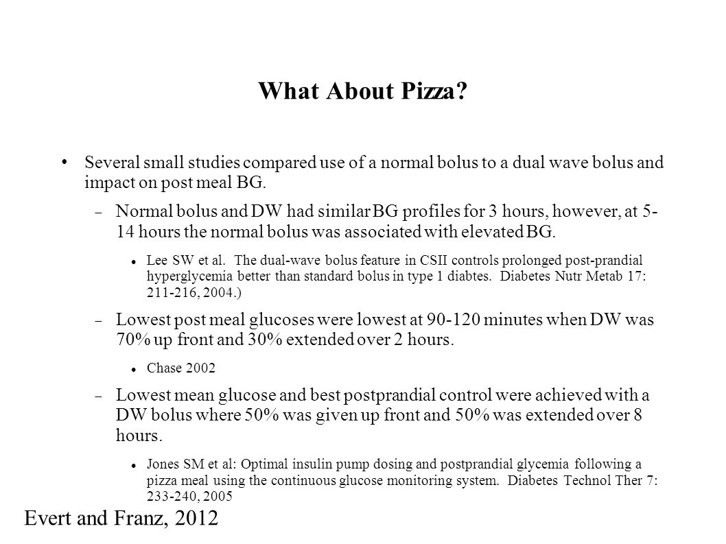What About Pizza? Several small studies compared use of a normal bolus to a dual wave bolus and impact on post meal BG. Normal bolus and DW had simila