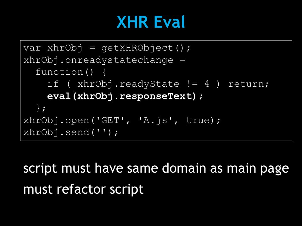 XHR Eval script must have same domain as main page must refactor script var xhrObj = getXHRObject(); xhrObj.onreadystatechange = function() { if ( xhrObj.readyState != 4 ) return; eval(xhrObj.responseText); }; xhrObj.open( GET , A.js , true); xhrObj.send( );