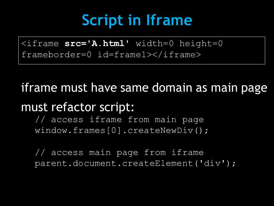 Script in Iframe <iframe src='A.html' width=0 height=0 frameborder=0 id=frame1> iframe must have same domain as main page must refactor script: // acc