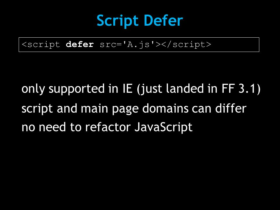 only supported in IE (just landed in FF 3.1) script and main page domains can differ no need to refactor JavaScript Script Defer