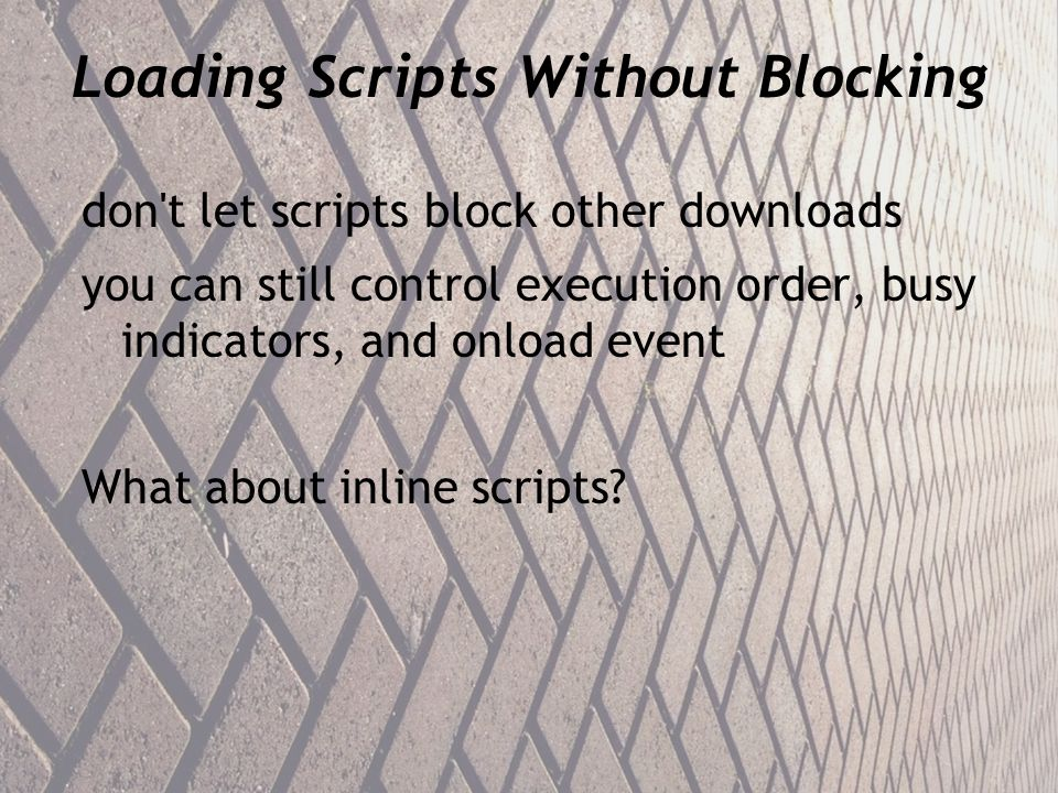 Loading Scripts Without Blocking don t let scripts block other downloads you can still control execution order, busy indicators, and onload event What about inline scripts
