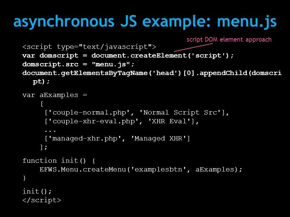 asynchronous JS example: menu.js var domscript = document.createElement( script ); domscript.src = menu.js ; document.getElementsByTagName( head )[0].appendChild(domscri pt); var aExamples = [ [ couple-normal.php , Normal Script Src ], [ couple-xhr-eval.php , XHR Eval ],...