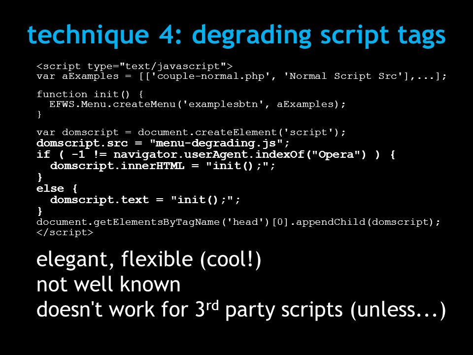 technique 4: degrading script tags var aExamples = [['couple-normal.php', 'Normal Script Src'],...]; function init() { EFWS.Menu.createMenu('examplesb