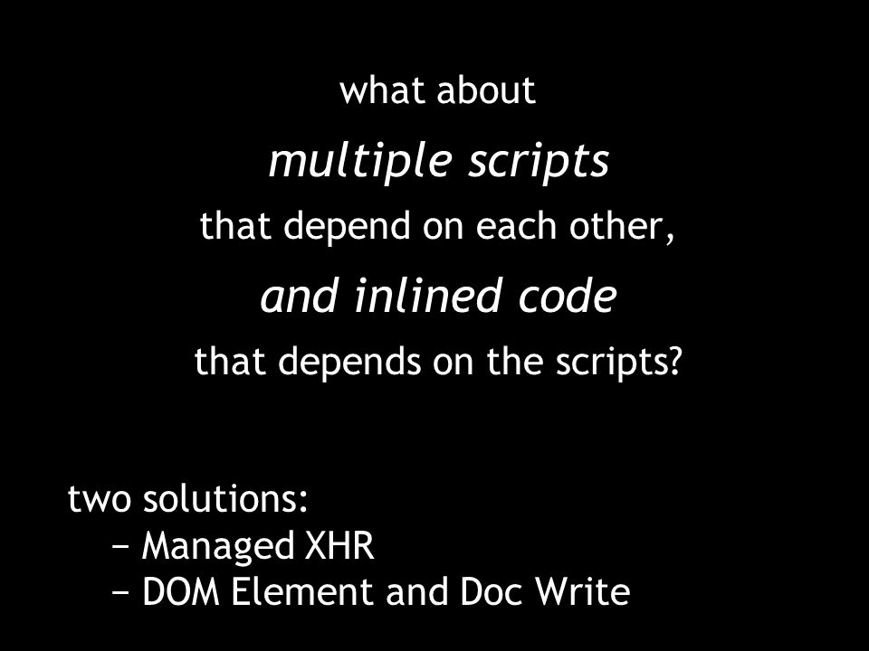 what about multiple scripts that depend on each other, and inlined code that depends on the scripts? two solutions: Managed XHR DOM Element and Doc Wr