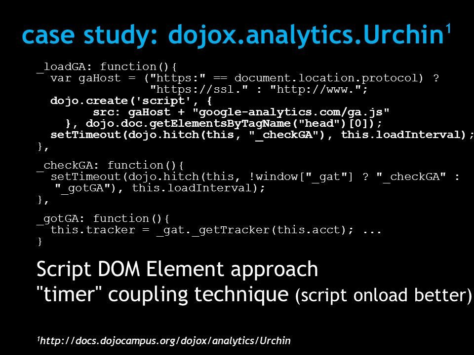 case study: dojox.analytics.Urchin 1 _loadGA: function(){ var gaHost = ( https: == document.location.protocol) .