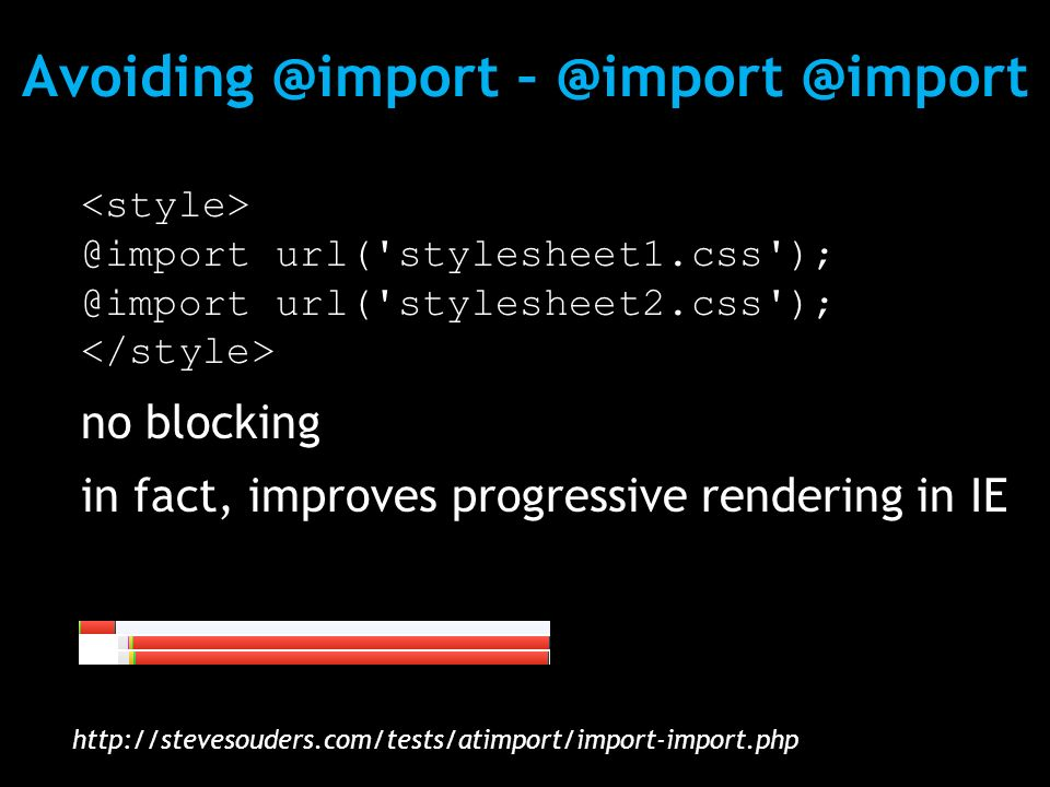Avoiding @import – @import @import @import url( stylesheet1.css ); @import url( stylesheet2.css ); no blocking in fact, improves progressive rendering in IE http://stevesouders.com/tests/atimport/import-import.php