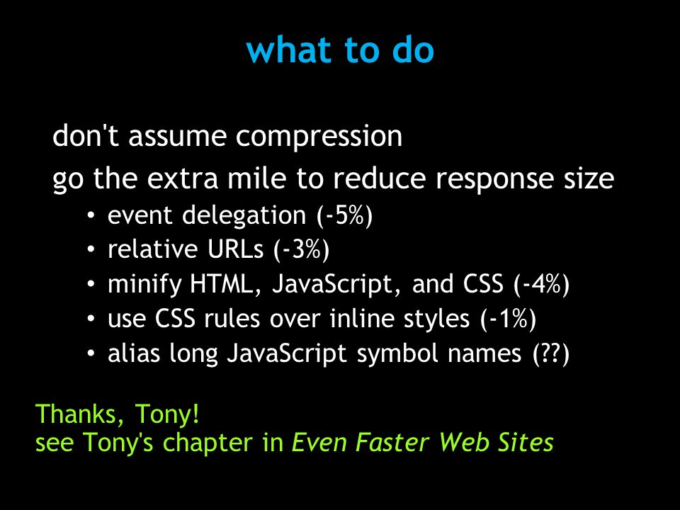 what to do don't assume compression go the extra mile to reduce response size event delegation (-5%) relative URLs (-3%) minify HTML, JavaScript, and