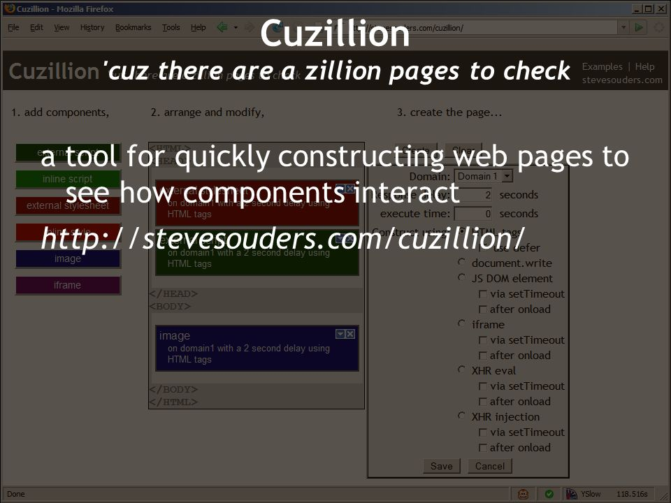 a tool for quickly constructing web pages to see how components interact http://stevesouders.com/cuzillion/ Cuzillion 'cuz there are a zillion pages t