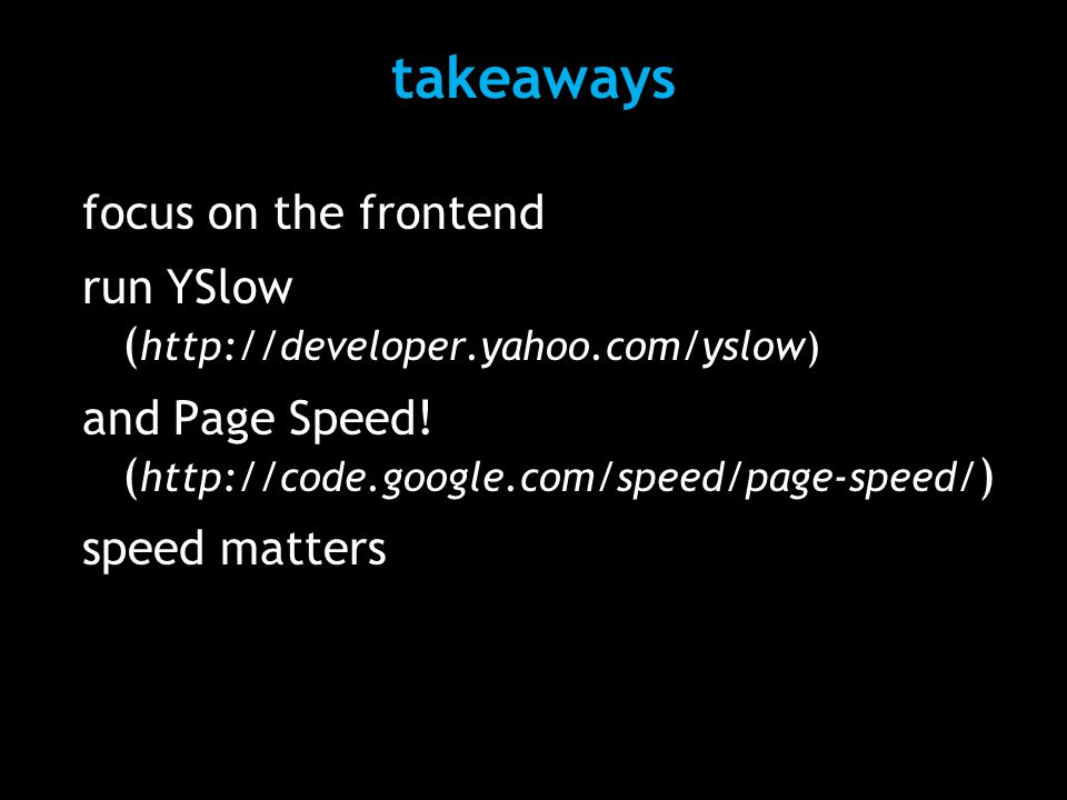 focus on the frontend run YSlow ( http://developer.yahoo.com/yslow) and Page Speed! ( http://code.google.com/speed/page-speed/ ) speed matters takeawa