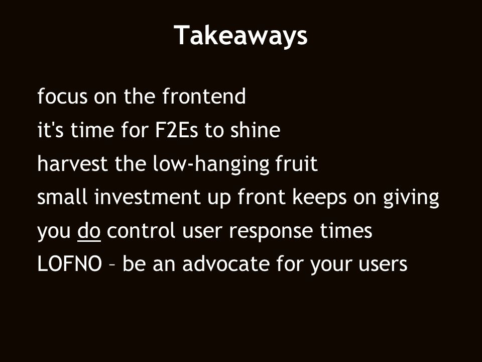 Takeaways focus on the frontend it's time for F2Es to shine harvest the low-hanging fruit small investment up front keeps on giving you do control use