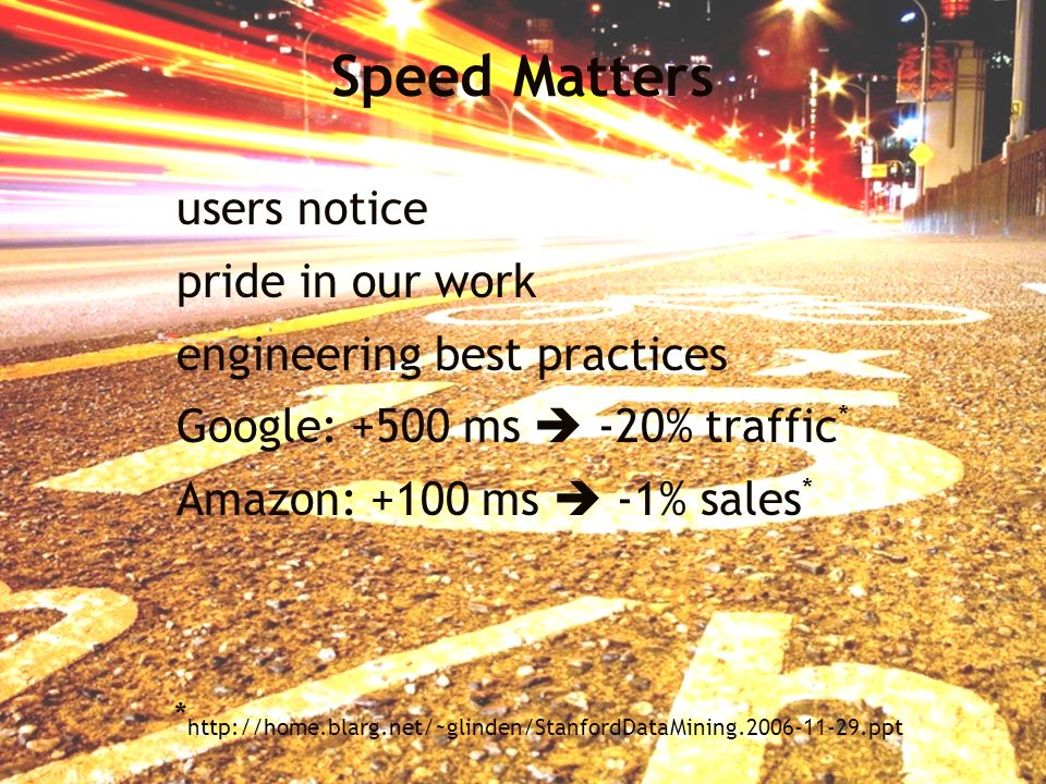 Speed Matters users notice pride in our work engineering best practices Google: +500 ms -20% traffic * Amazon: +100 ms -1% sales * * http://home.blarg