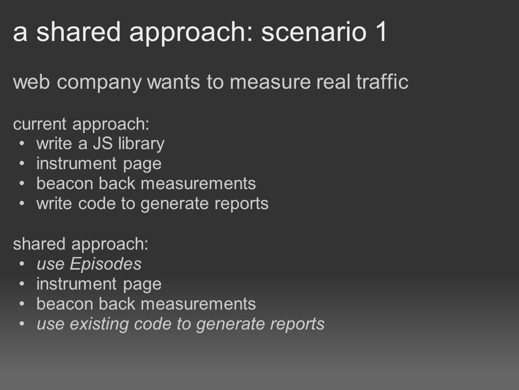 a shared approach: scenario 1 web company wants to measure real traffic current approach: write a JS library instrument page beacon back measurements write code to generate reports shared approach: use Episodes instrument page beacon back measurements use existing code to generate reports