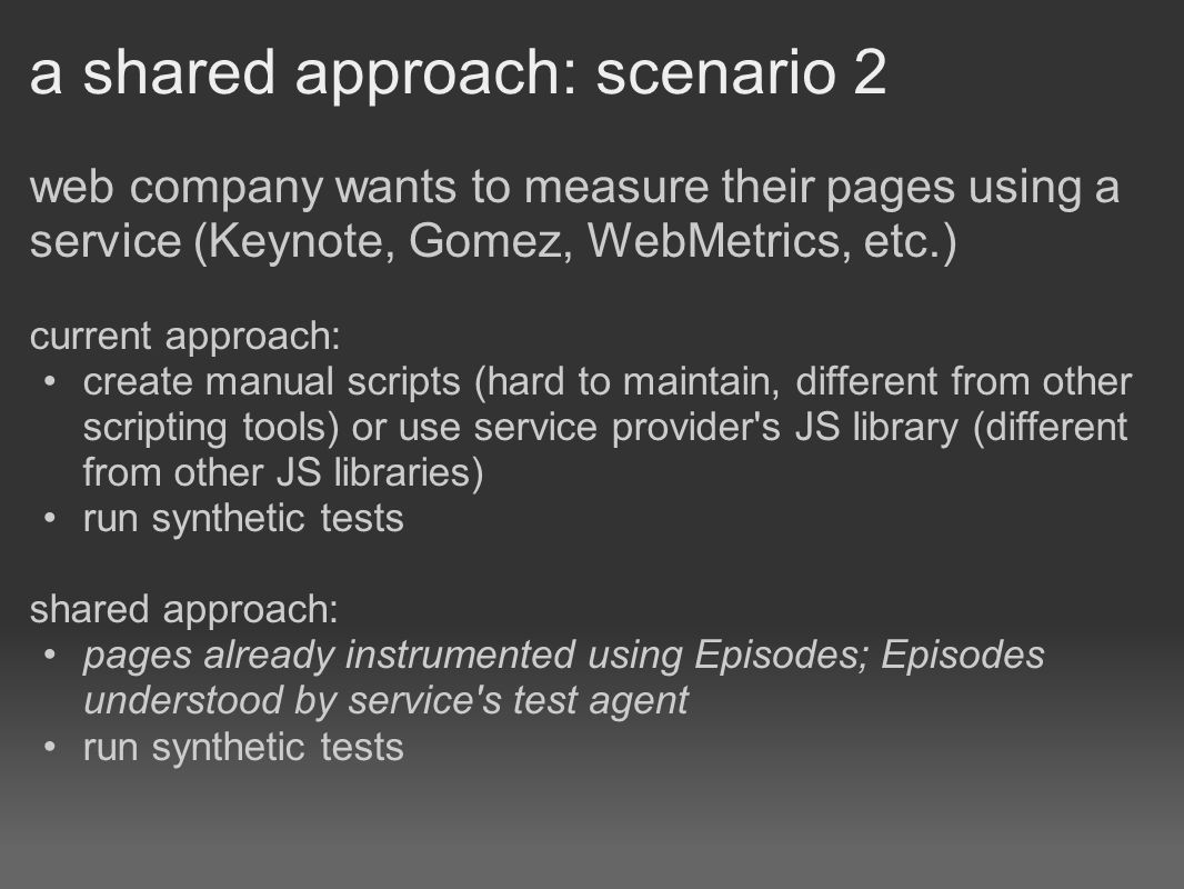 a shared approach: scenario 2 web company wants to measure their pages using a service (Keynote, Gomez, WebMetrics, etc.) current approach: create manual scripts (hard to maintain, different from other scripting tools) or use service provider s JS library (different from other JS libraries) run synthetic tests shared approach: pages already instrumented using Episodes; Episodes understood by service s test agent run synthetic tests