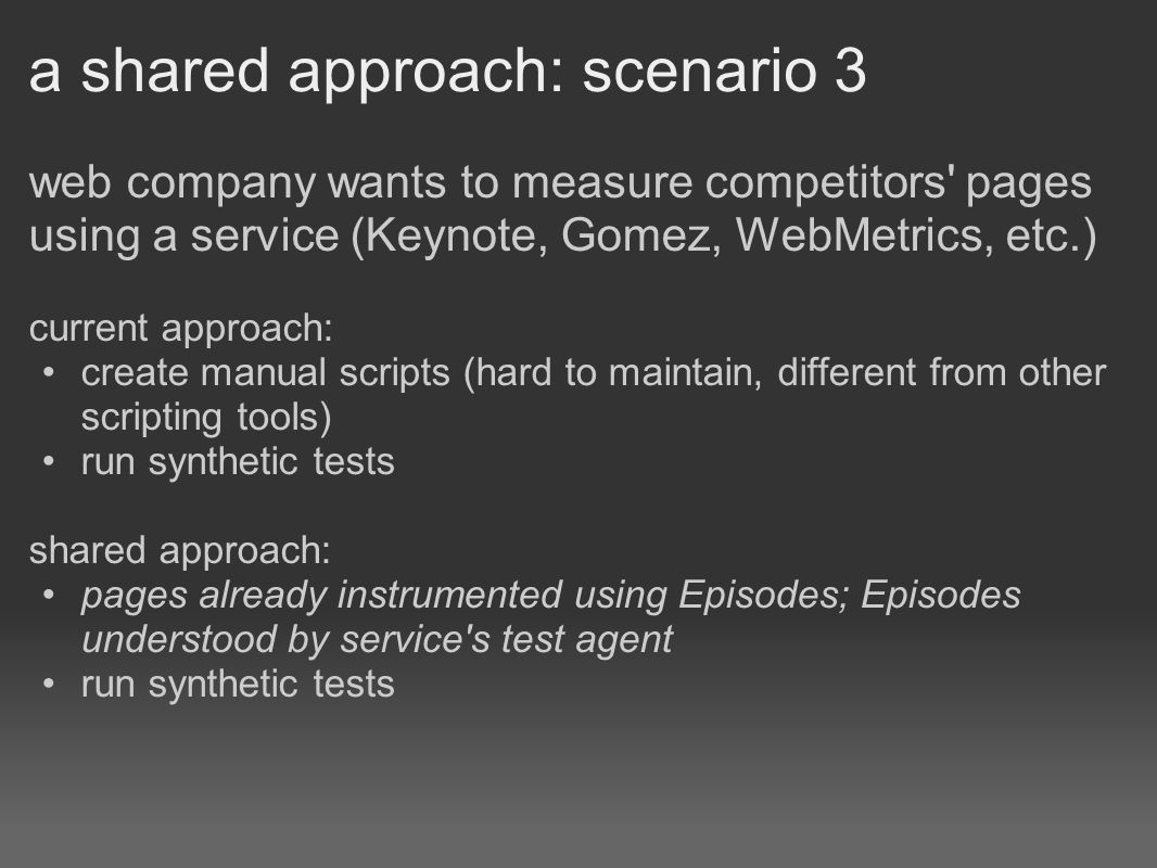 a shared approach: scenario 3 web company wants to measure competitors pages using a service (Keynote, Gomez, WebMetrics, etc.) current approach: create manual scripts (hard to maintain, different from other scripting tools) run synthetic tests shared approach: pages already instrumented using Episodes; Episodes understood by service s test agent run synthetic tests