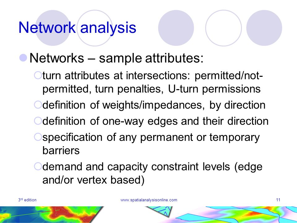 3 rd editionwww.spatialanalysisonline.com11 Network analysis Networks – sample attributes: turn attributes at intersections: permitted/not- permitted, turn penalties, U-turn permissions definition of weights/impedances, by direction definition of one-way edges and their direction specification of any permanent or temporary barriers demand and capacity constraint levels (edge and/or vertex based)