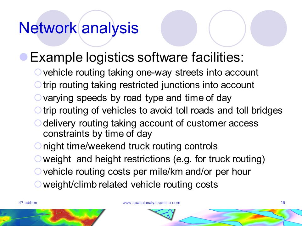 3 rd editionwww.spatialanalysisonline.com16 Network analysis Example logistics software facilities: vehicle routing taking one-way streets into account trip routing taking restricted junctions into account varying speeds by road type and time of day trip routing of vehicles to avoid toll roads and toll bridges delivery routing taking account of customer access constraints by time of day night time/weekend truck routing controls weight and height restrictions (e.g.
