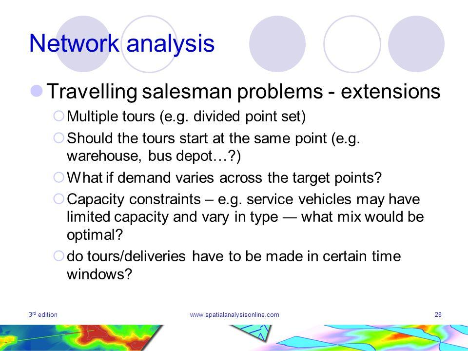 3 rd editionwww.spatialanalysisonline.com28 Network analysis Travelling salesman problems - extensions Multiple tours (e.g.