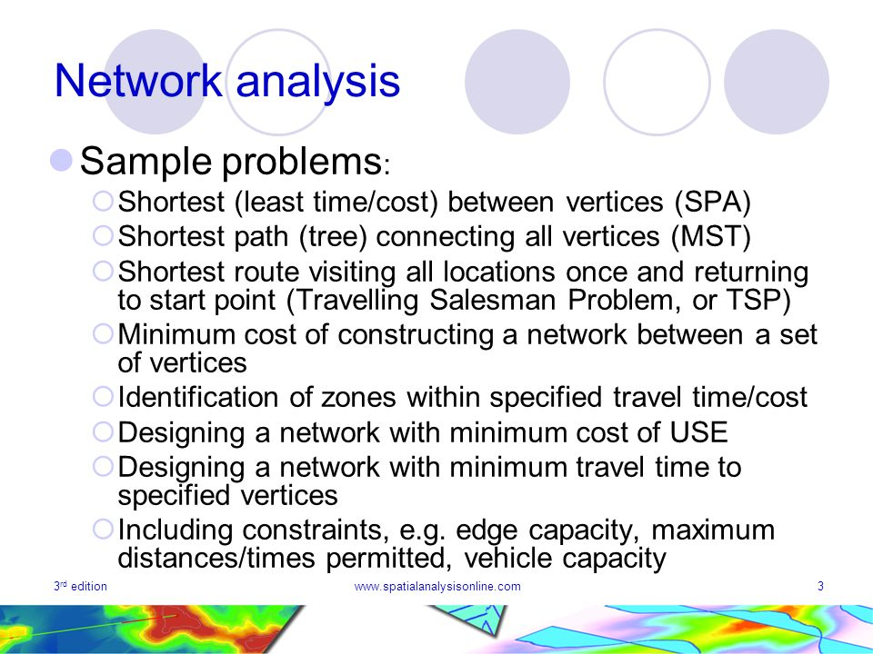 3 rd editionwww.spatialanalysisonline.com3 Network analysis Sample problems : Shortest (least time/cost) between vertices (SPA) Shortest path (tree) c