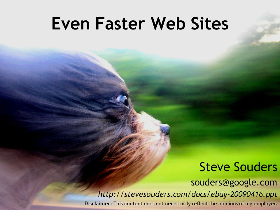 Steve Souders souders@google.com http://stevesouders.com/docs/ebay-20090416.ppt Even Faster Web Sites Disclaimer: This content does not necessarily reflect the opinions of my employer.
