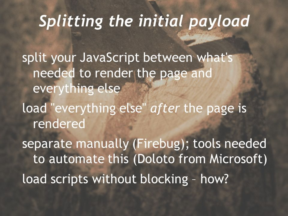 Splitting the initial payload split your JavaScript between what s needed to render the page and everything else load everything else after the page is rendered separate manually (Firebug); tools needed to automate this (Doloto from Microsoft) load scripts without blocking – how