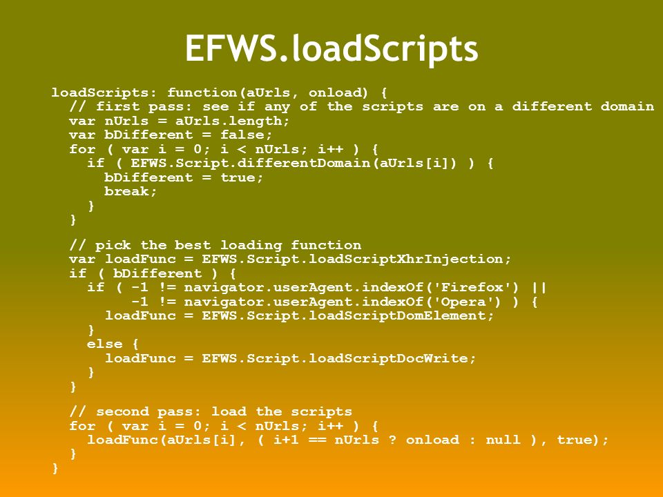 EFWS.loadScripts loadScripts: function(aUrls, onload) { // first pass: see if any of the scripts are on a different domain var nUrls = aUrls.length; var bDifferent = false; for ( var i = 0; i < nUrls; i++ ) { if ( EFWS.Script.differentDomain(aUrls[i]) ) { bDifferent = true; break; } // pick the best loading function var loadFunc = EFWS.Script.loadScriptXhrInjection; if ( bDifferent ) { if ( -1 != navigator.userAgent.indexOf( Firefox ) || -1 != navigator.userAgent.indexOf( Opera ) ) { loadFunc = EFWS.Script.loadScriptDomElement; } else { loadFunc = EFWS.Script.loadScriptDocWrite; } // second pass: load the scripts for ( var i = 0; i < nUrls; i++ ) { loadFunc(aUrls[i], ( i+1 == nUrls .