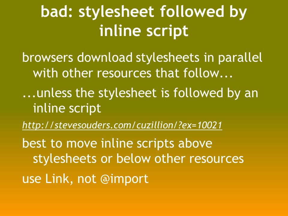 bad: stylesheet followed by inline script browsers download stylesheets in parallel with other resources that follow......unless the stylesheet is followed by an inline script http://stevesouders.com/cuzillion/ ex=10021 best to move inline scripts above stylesheets or below other resources use Link, not @import
