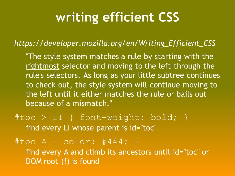 writing efficient CSS https://developer.mozilla.org/en/Writing_Efficient_CSS The style system matches a rule by starting with the rightmost selector and moving to the left through the rule s selectors.