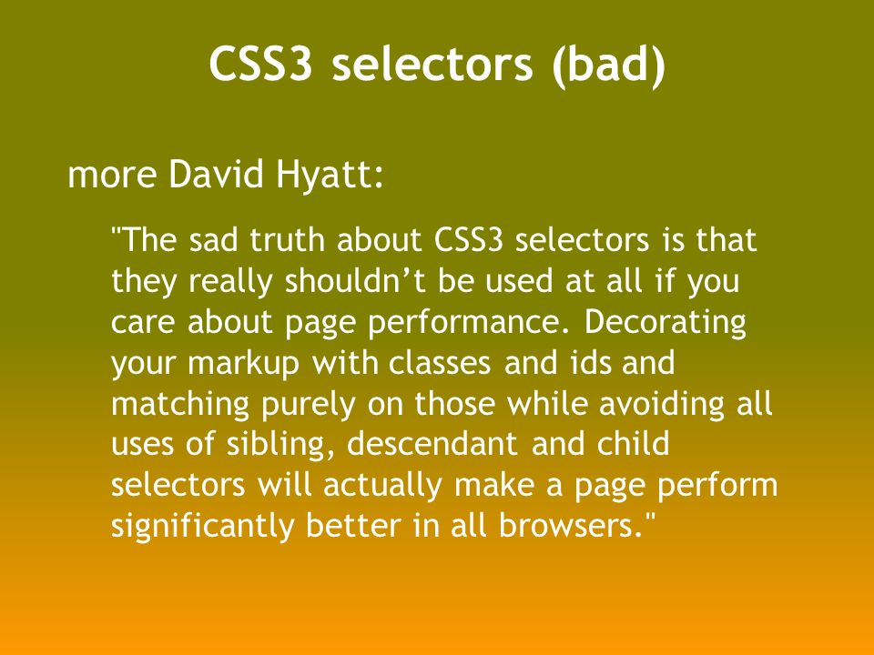 CSS3 selectors (bad) more David Hyatt: The sad truth about CSS3 selectors is that they really shouldnt be used at all if you care about page performance.