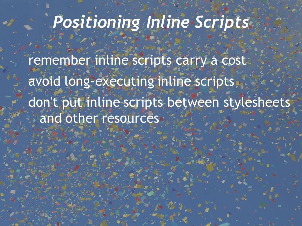remember inline scripts carry a cost avoid long-executing inline scripts don t put inline scripts between stylesheets and other resources