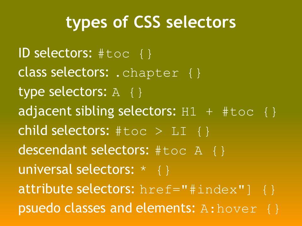 types of CSS selectors ID selectors: #toc {} class selectors:.chapter {} type selectors: A {} adjacent sibling selectors: H1 + #toc {} child selectors: #toc > LI {} descendant selectors: #toc A {} universal selectors: * {} attribute selectors: href= #index ] {} psuedo classes and elements: A:hover {}
