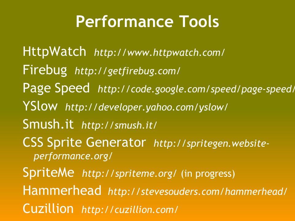 Performance Tools HttpWatch http://www.httpwatch.com/ Firebug http://getfirebug.com/ Page Speed http://code.google.com/speed/page-speed/ YSlow http://developer.yahoo.com/yslow/ Smush.it http://smush.it/ CSS Sprite Generator http://spritegen.website- performance.org/ SpriteMe http://spriteme.org/ (in progress) Hammerhead http://stevesouders.com/hammerhead/ Cuzillion http://cuzillion.com/