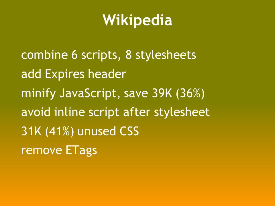 Wikipedia combine 6 scripts, 8 stylesheets add Expires header minify JavaScript, save 39K (36%) avoid inline script after stylesheet 31K (41%) unused CSS remove ETags