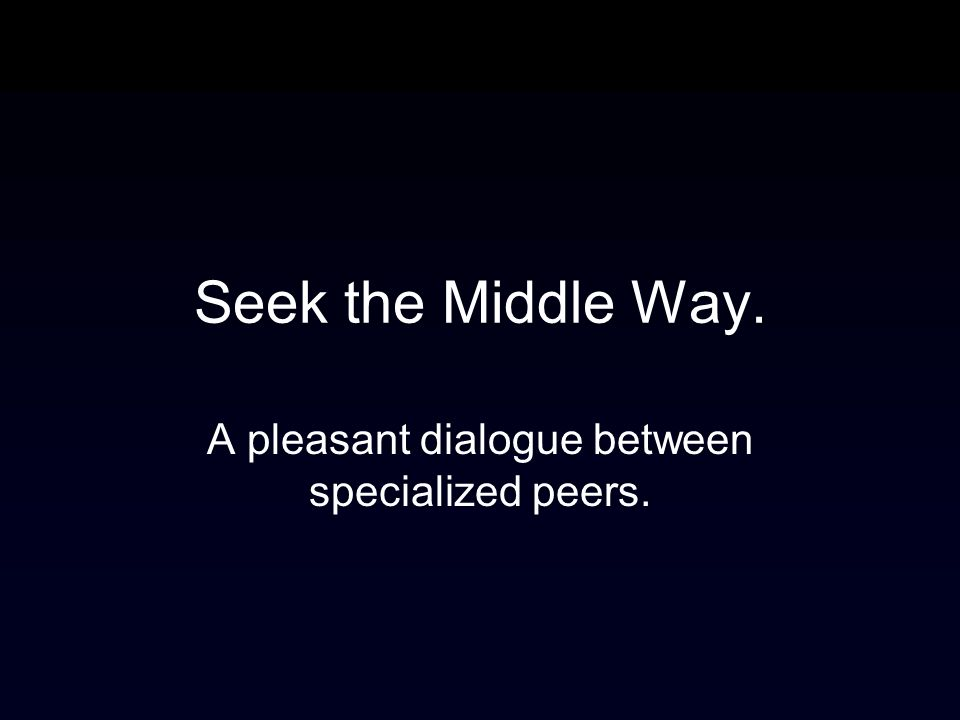 Seek the Middle Way. A pleasant dialogue between specialized peers.