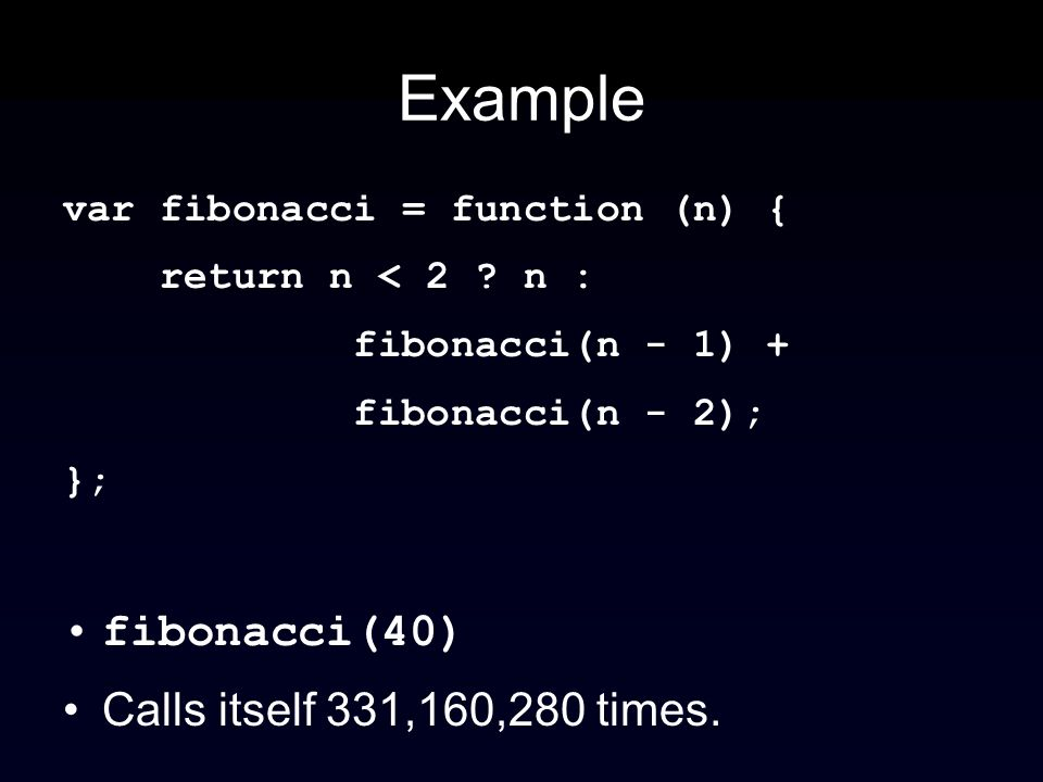 Example var fibonacci = function (n) { return n < 2 ? n : fibonacci(n - 1) + fibonacci(n - 2); }; fibonacci(40) Calls itself 331,160,280 times.