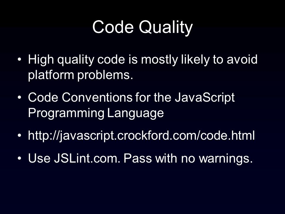 Code Quality High quality code is mostly likely to avoid platform problems. Code Conventions for the JavaScript Programming Language http://javascript