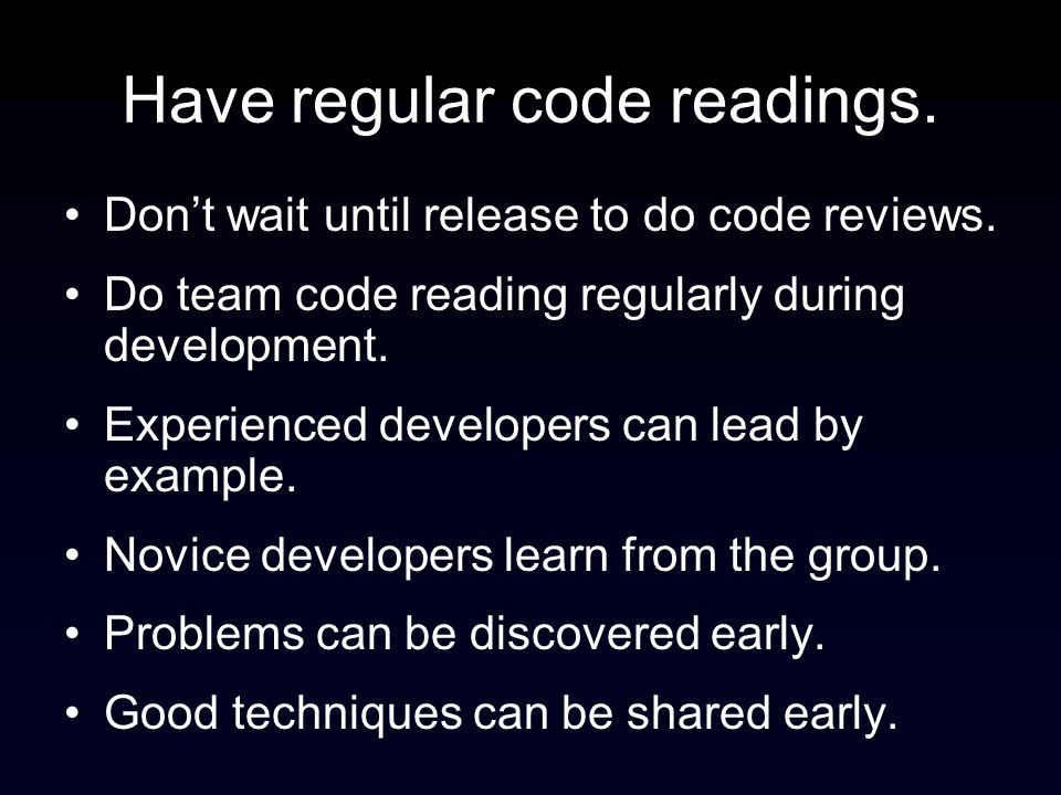 Have regular code readings. Dont wait until release to do code reviews. Do team code reading regularly during development. Experienced developers can